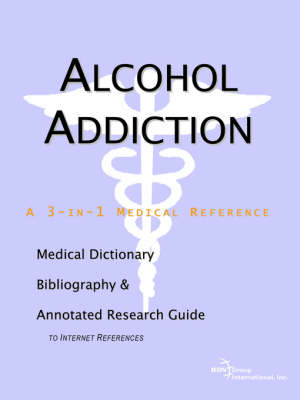 Alcohol Addiction - A Medical Dictionary, Bibliography, and Annotated Research Guide to Internet References (Paperback)