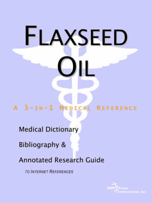 Flaxseed Oil - A Medical Dictionary, Bibliography, and Annotated Research Guide to Internet References (Paperback)