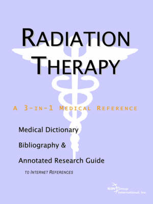 Radiation Therapy - A Medical Dictionary, Bibliography, and Annotated Research Guide to Internet References (Paperback)