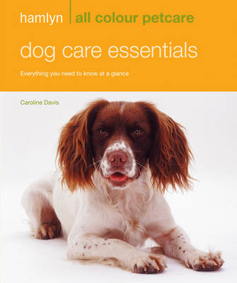 Dog Care Essentials: Everything You Need to Know at a Glance - Hamlyn All Colour Petcare (Paperback)