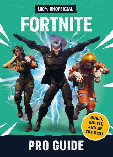 Fortnite: Pro Guide 100% Unofficial: Build, Battle and be the Best (Hardback)