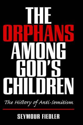 The Orphans Among God's Children/ The History of Anti-Semitism (Hardback)