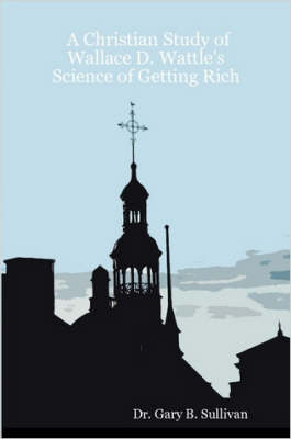 A Christian Study of Wallace D. Wattle's Science of Getting Rich (Paperback)