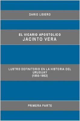 El Vicario Apostolico Jacinto Vera, Lustro Definitorio En La Historia Del Uruguay (1859-1863), Primera Parte (Paperback)