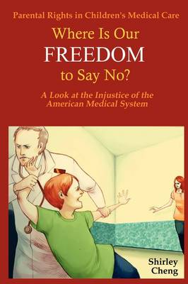 Parental Rights in Children's Medical Care: Where Is Our FREEDOM to Say No? A Look at the Injustice of the American Medical System (Paperback)