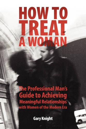 How to Treat a Woman: The Professional Man's Guide to Achieving Meaningful Relationships with Women of the Modern Era (Paperback)