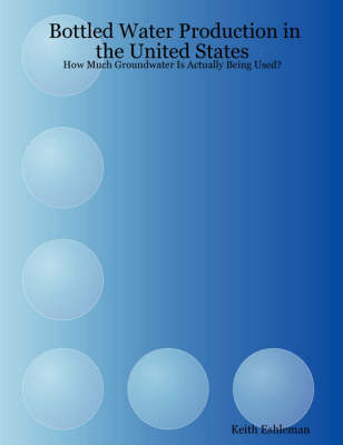 Bottled Water Production in the United States: How Much Groundwater is Actually Being Used? (Paperback)
