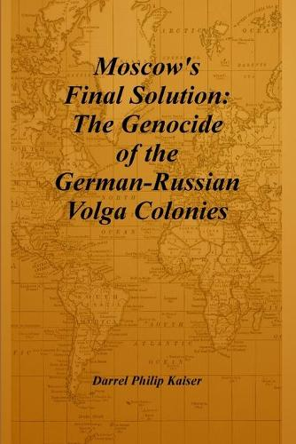 Moscow's Final Solution: The Genocide of the German-Russian Volga Colonies (Paperback)