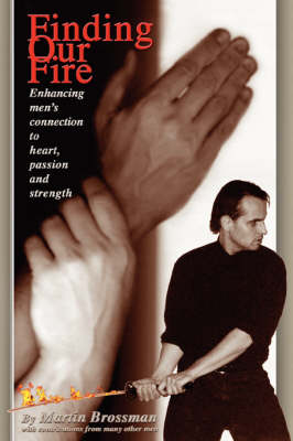 Finding Our Fire: Enhancing Men's Connection to Heart, Passion and Strength (Paperback)