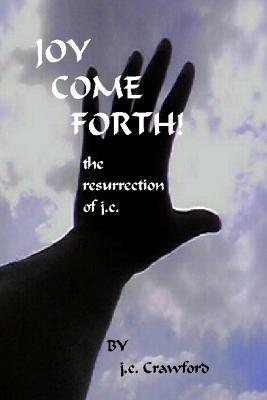 Joy Come Forth!: The Ressurection of J.C. (Paperback)