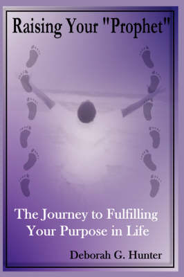 "Raising Your ""Prophet"": The Journey to Fulfilling Your Purpose in Life (Paperback)"