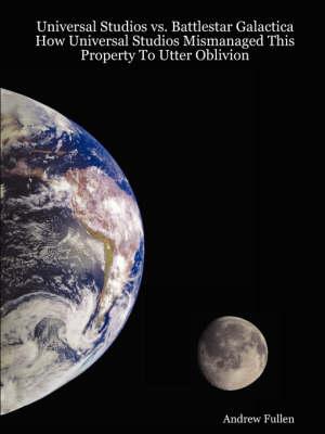 Universal Studios Vs. Battlestar Galactica: How Universal Studios Mismanaged This Property To Utter Oblivion (Paperback)