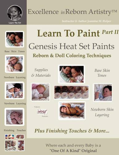 Learn to Paint Part 2: Genesis Heat Set Paints Newborn Layering Color Techniques for Reborns & Doll Making Kits - Excellence in Reborn Artistryt Series (Paperback)
