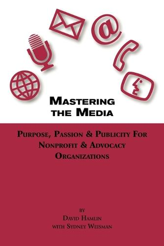 Mastering The Media Purpose, Passion & Publicity for Nonprofit & Advocacy Organizations (Paperback)