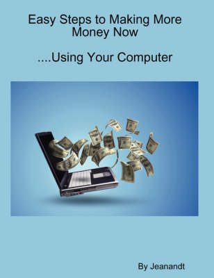 Easy Steps to Making More Money Now...Using Your Computer (Paperback)