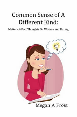 Common Sense of A Different Kind: Matter-of-Fact Thoughts on Women and Dating (Paperback)