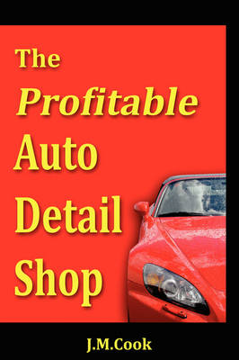 The Profitable Auto Detail Shop - How to Start and Run a Successful Auto Detailing Business (Paperback)