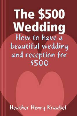 The $500 Wedding: How to Have a Beautiful Wedding and Reception for $500 (Paperback)