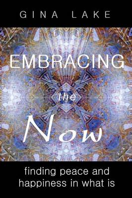 Embracing the Now: Finding Peace and Happiness in What Is (Paperback)
