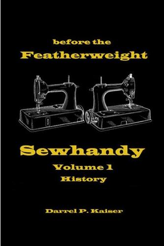 Before the Featherweight - Sewhandy Volume 1 History (Paperback)