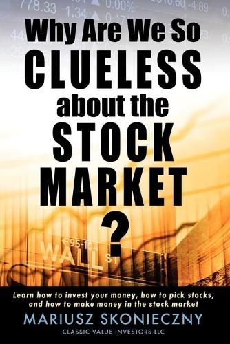 Why Are We So Clueless about the Stock Market? Learn How to Invest Your Money, How to Pick Stocks, and How to Make Money in the Stock Market (Paperback)