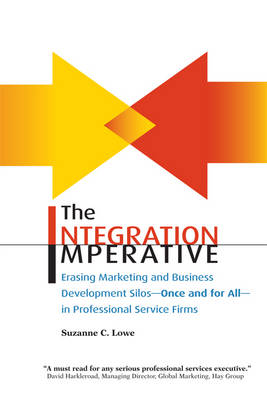 The Integration Imperative: Erasing Marketing and Business Development Silos -- Once and for All -- In Professional Service Firms (Paperback)