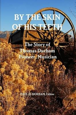By the Skin of His Teeth: The Story of Thomas Durham: Pioneer, Musician (Paperback)