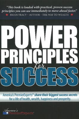 Power Principles for Success: America's Premier Experts Share Their Biggest Success Secrets for a Life of Health, Wealth, Happiness & Prosperity (Hardback)