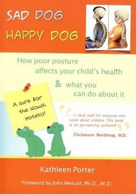 Sad Dog, Happy Dog: How Poor Posture Affects Your Child's Health & What You Can Do About it (Paperback)