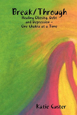 Break/Through: Healing Obesity, Debt and Depression One Chakra at a Time (Paperback)
