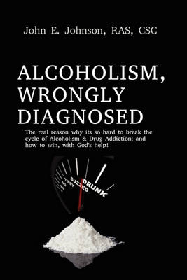 Alcoholism, Wrongly Diagnosed, the Real Reason, Why Its So Hard to Break the Cycle of Alcoholism & Drug Addiction, and How to Win, with God's Help (Paperback)