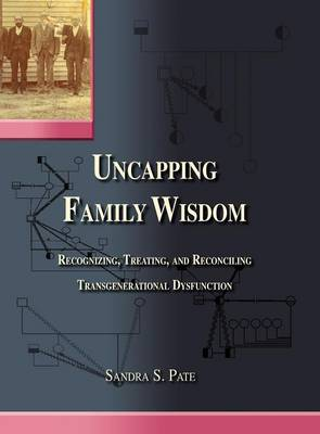 Uncapping Family Wisdom: Recognizing, Treating & Reconciling Transgenerational Dysfunction (Hardback)