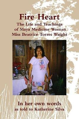 Fire Heart: The Life and Teachings of Maya Medicine Woman Miss Beatrice Torres Waight (Paperback)