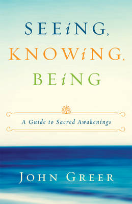 Seeing, Knowing, Being: A Guide to Sacred Awakenings (Paperback)