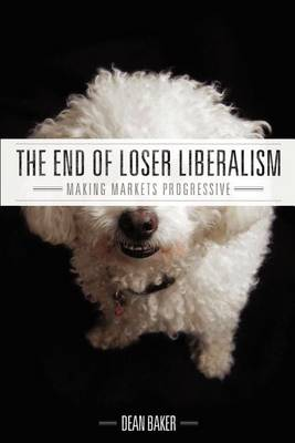 The End of Loser Liberalism: Making Markets Progressive (Paperback)