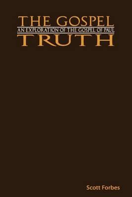 The Gospel Truth: An Exploration of the Gospel of Paul (Paperback)
