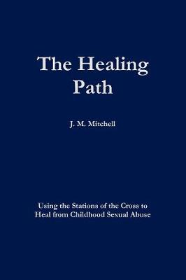 The Healing Path Using the Stations of the Cross to Heal from Childhood Sexual Abuse (Paperback)