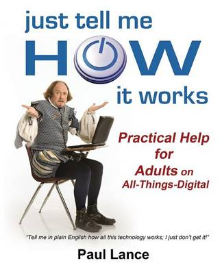 Just Tell Me How It Works: Practical Help for Adults on All-Things-Digital (Paperback)