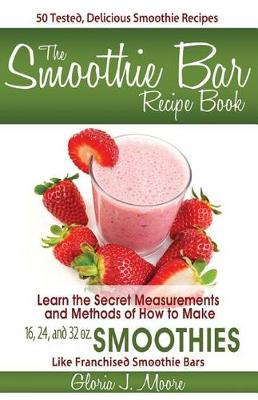 The Smoothie Bar Recipe Book - Secret Measurements and Methods (Paperback)