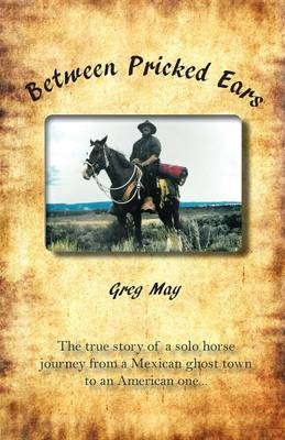 Between Pricked Ears: The True Story of a Solo Horse Journey from a Mexican Ghost Town to an American One... (Paperback)