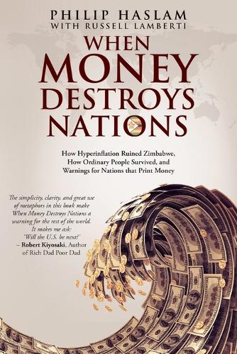 When Money Destroys Nations: How Hyperinflation Ruined Zimbabwe, How Ordinary People Survived, and Warnings for Nations that Print Money (Paperback)