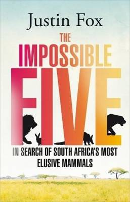 The impossible five: One man's search for South Africa's most elusive animals (Paperback)