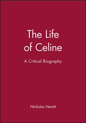 The Life of Celine: A Critical Biography - Blackwell Critical Biographies 11 (Hardback)