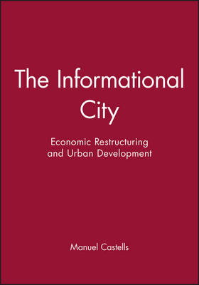 The Informational City: Economic Restructuring and Urban Development (Paperback)