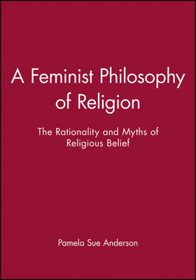 A Feminist Philosophy of Religion: The Rationality and Myths of Religious Belief (Paperback)