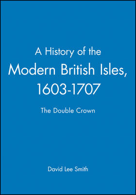 A History of the Modern British Isles, 1603-1707: The Double Crown - A History of the Modern British Isles (Paperback)