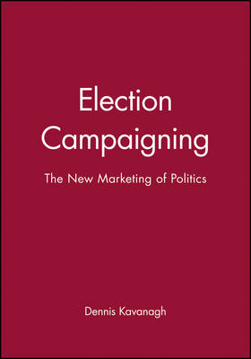 Election Campaigning: The New Marketing of Politics (Paperback)