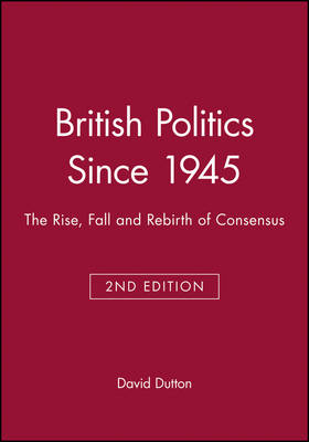 British Politics Since 1945: The Rise, Fall and Rebirth of Consensus - Historical Association Studies (Paperback)