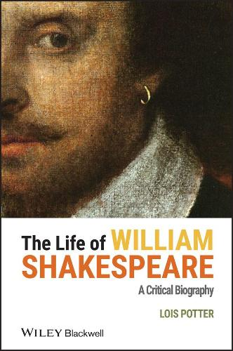The Life of William Shakespeare: A Critical Biography - Wiley Blackwell Critical Biographies (Hardback)