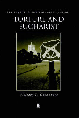 Torture and Eucharist: Theology, Politics, and the Body of Christ - Challenges in Contemporary Theology (Hardback)